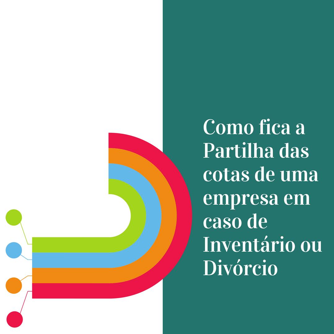 COMO FICA A PARTILHA DAS COTAS DE UMA EMPRESA EM CASO DE DIVÓRCIO/ DISSOLUÇÃO DE UNIÃO ESTÁVEL OU INVENTÁRIO?